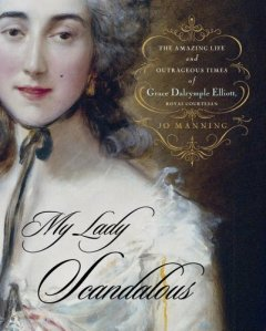 My Lady Scandalous: The Amazing Life and Outrageous Times of Grace Dalrymple Elliott, Royal Courtesa